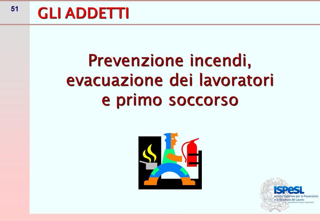51 Prevenzione incendi, evacuazione dei lavoratori e primo soccorso GLI ADDETTI
