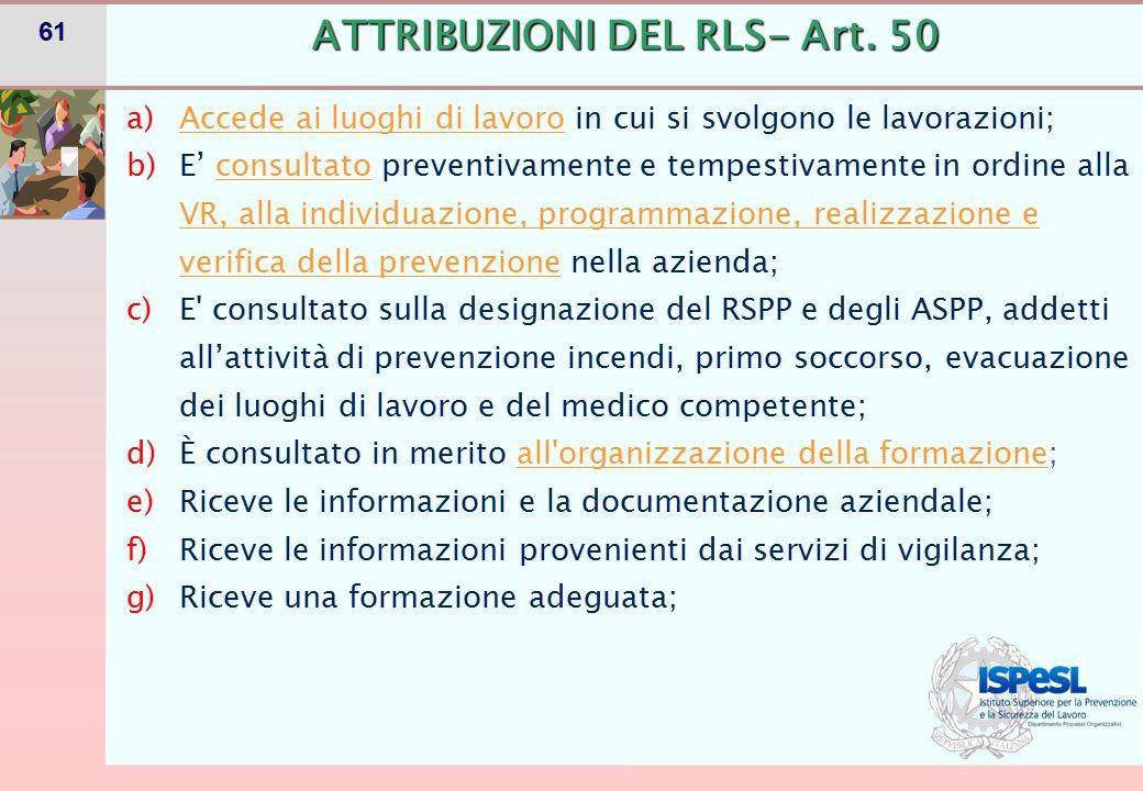 61 ATTRIBUZIONI DEL RLS- Art. 50 a)Accede ai luoghi di lavoro in cui si svolgono le lavorazioni; b)E' consultato preventivamente e tempestivamente in
