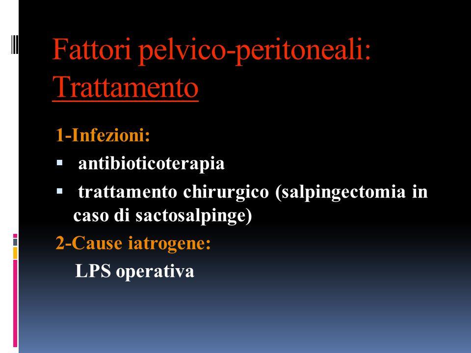 Fattori pelvico-peritoneali: Trattamento 1-Infezioni:  antibioticoterapia  trattamento chirurgico (salpingectomia in caso di sactosalpinge) 2-Cause