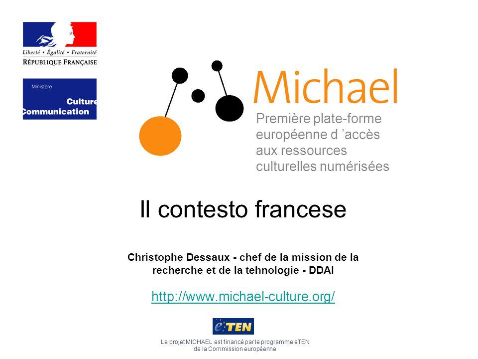 http://www.michael-culture.org/ Le projet MICHAEL est financé par le programme eTEN de la Commission européenne Première plate-forme européenne d 'accès aux ressources culturelles numérisées Il contesto francese Christophe Dessaux - chef de la mission de la recherche et de la tehnologie - DDAI