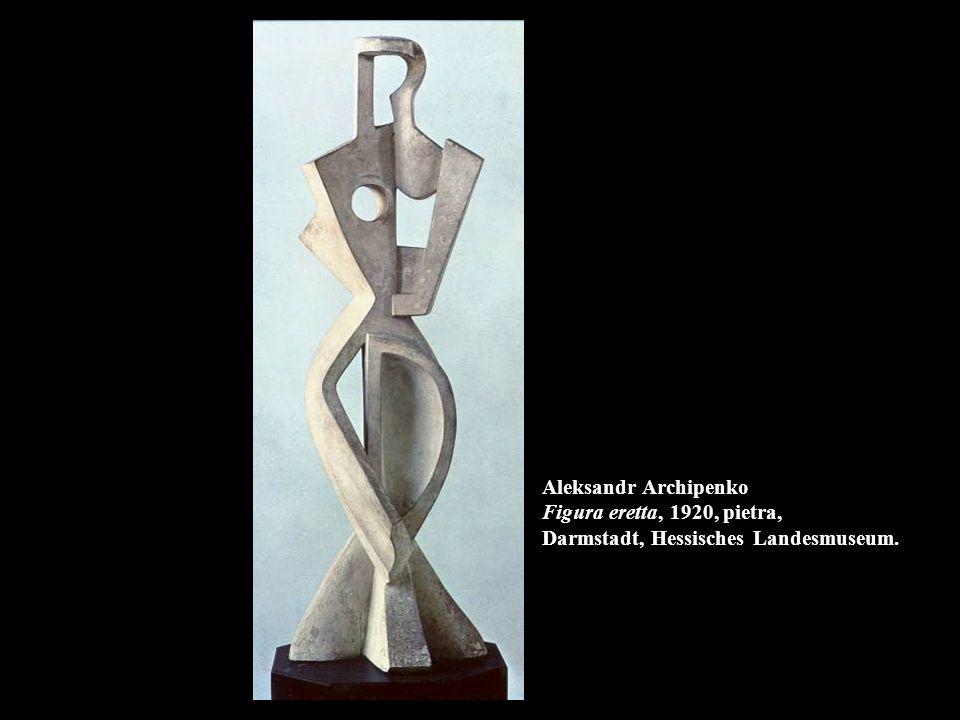 Aleksandr Archipenko Figura eretta, 1920, pietra, Darmstadt, Hessisches Landesmuseum.