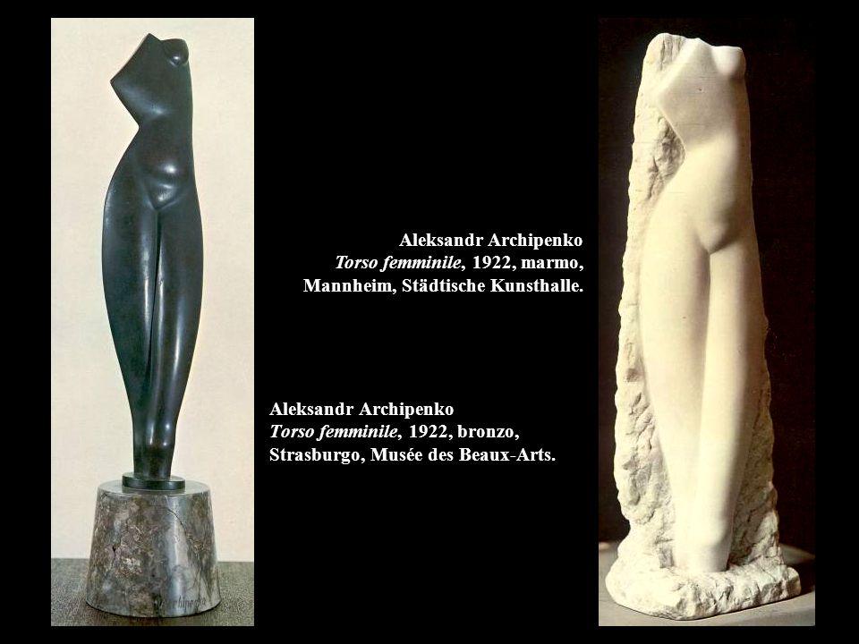 Aleksandr Archipenko Torso femminile, 1922, bronzo, Strasburgo, Musée des Beaux-Arts. Aleksandr Archipenko Torso femminile, 1922, marmo, Mannheim, Stä