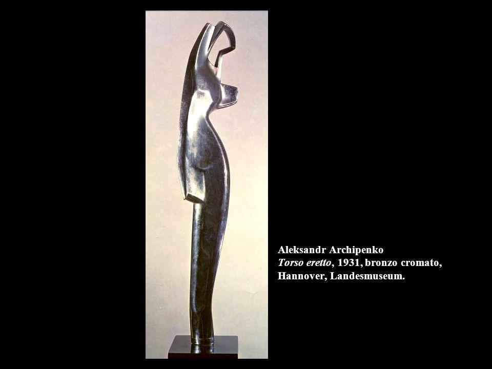 Aleksandr Archipenko Torso eretto, 1931, bronzo cromato, Hannover, Landesmuseum.
