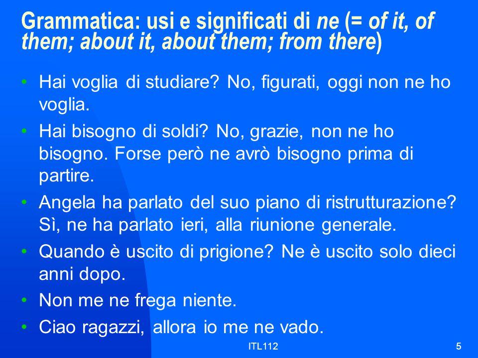 ITL1125 Grammatica: usi e significati di ne (= of it, of them; about it, about them; from there ) Hai voglia di studiare? No, figurati, oggi non ne ho