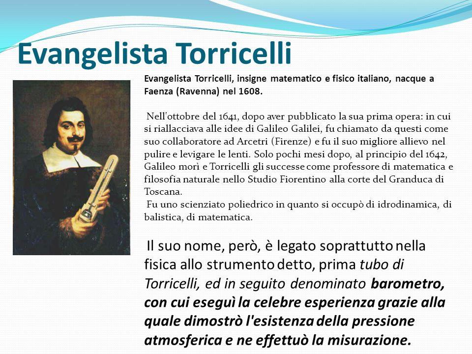 Evangelista Torricelli Evangelista Torricelli, insigne matematico e fisico italiano, nacque a Faenza (Ravenna) nel 1608.