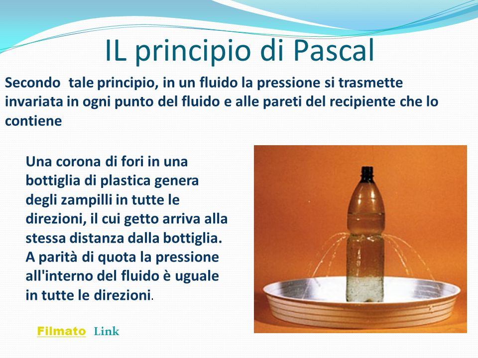 IL principio di Pascal Secondo tale principio, in un fluido la pressione si trasmette invariata in ogni punto del fluido e alle pareti del recipiente che lo contiene Una corona di fori in una bottiglia di plastica genera degli zampilli in tutte le direzioni, il cui getto arriva alla stessa distanza dalla bottiglia.