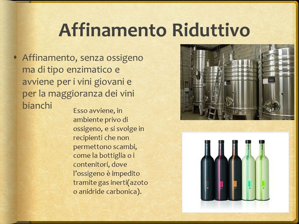 Affinamento Riduttivo  Affinamento, senza ossigeno ma di tipo enzimatico e avviene per i vini giovani e per la maggioranza dei vini bianchi Esso avvi