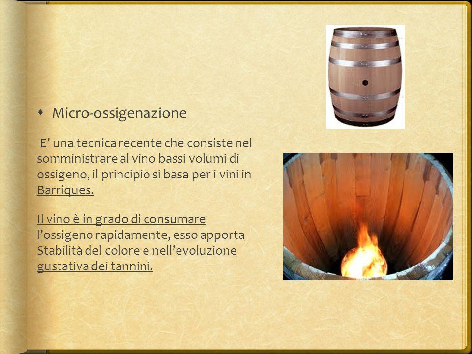  Micro-ossigenazione E' una tecnica recente che consiste nel somministrare al vino bassi volumi di ossigeno, il principio si basa per i vini in Barri