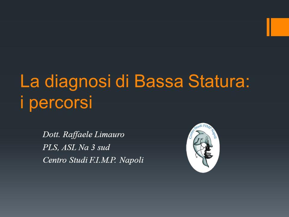 La diagnosi di Bassa Statura: i percorsi Dott. Raffaele Limauro PLS, ASL Na 3 sud Centro Studi F.I.M.P. Napoli