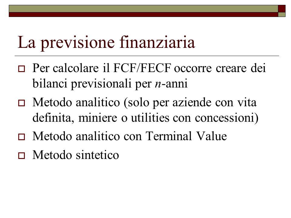 La previsione finanziaria  Per calcolare il FCF/FECF occorre creare dei bilanci previsionali per n-anni  Metodo analitico (solo per aziende con vita definita, miniere o utilities con concessioni)  Metodo analitico con Terminal Value  Metodo sintetico