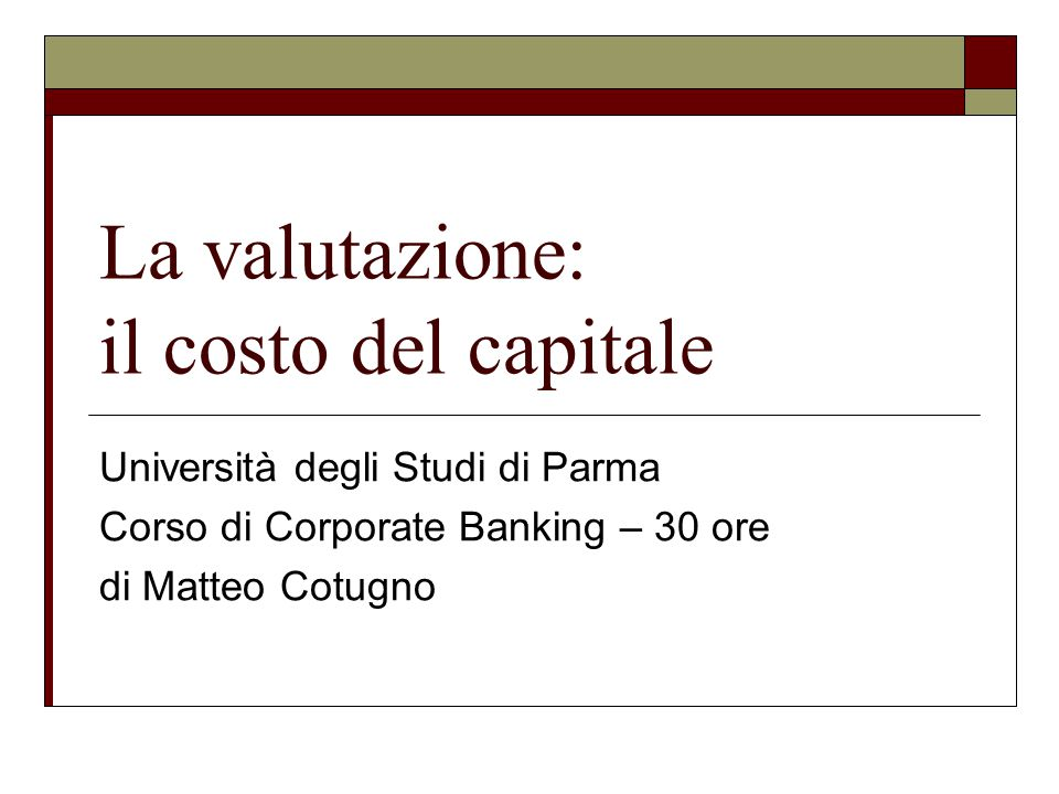 La valutazione: il costo del capitale Università degli Studi di Parma Corso di Corporate Banking – 30 ore di Matteo Cotugno