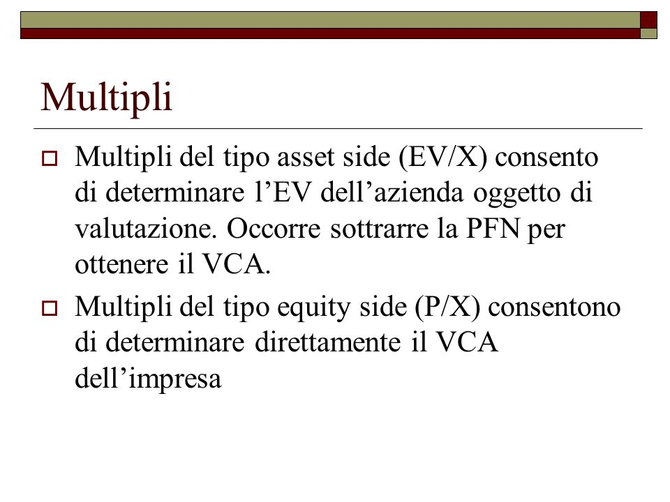 Multipli  Multipli del tipo asset side (EV/X) consento di determinare l'EV dell'azienda oggetto di valutazione.