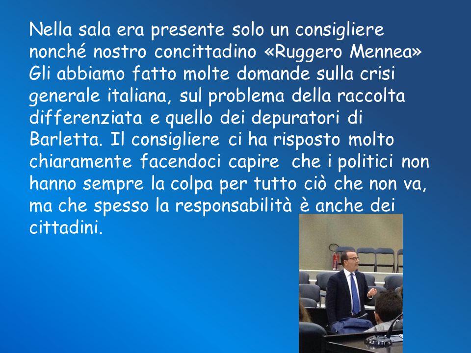 Nella sala era presente solo un consigliere nonché nostro concittadino «Ruggero Mennea» Gli abbiamo fatto molte domande sulla crisi generale italiana, sul problema della raccolta differenziata e quello dei depuratori di Barletta.