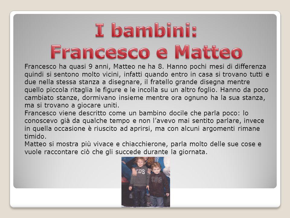 Francesco ha quasi 9 anni, Matteo ne ha 8. Hanno pochi mesi di differenza quindi si sentono molto vicini, infatti quando entro in casa si trovano tutt