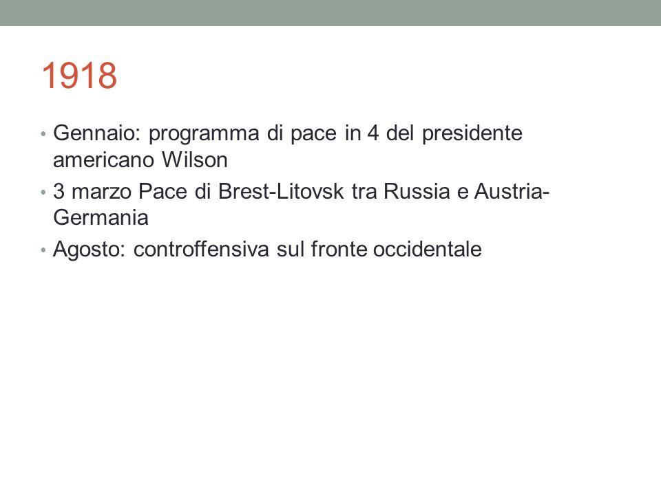 1918 Gennaio: programma di pace in 4 del presidente americano Wilson 3 marzo Pace di Brest-Litovsk tra Russia e Austria- Germania Agosto: controffensi
