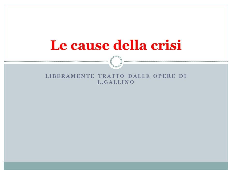 LIBERAMENTE TRATTO DALLE OPERE DI L.GALLINO Le cause della crisi