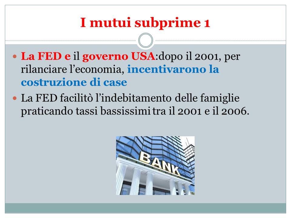 I mutui subprime 1 La FED e il governo USA:dopo il 2001, per rilanciare l'economia, incentivarono la costruzione di case La FED facilitò l'indebitamento delle famiglie praticando tassi bassissimi tra il 2001 e il 2006.