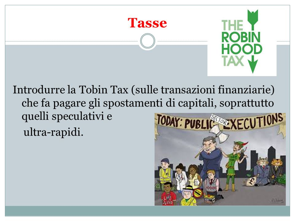 Tasse Introdurre la Tobin Tax (sulle transazioni finanziarie) che fa pagare gli spostamenti di capitali, soprattutto quelli speculativi e ultra-rapidi.