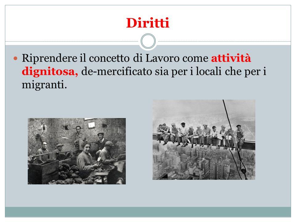 Diritti Riprendere il concetto di Lavoro come attività dignitosa, de-mercificato sia per i locali che per i migranti.