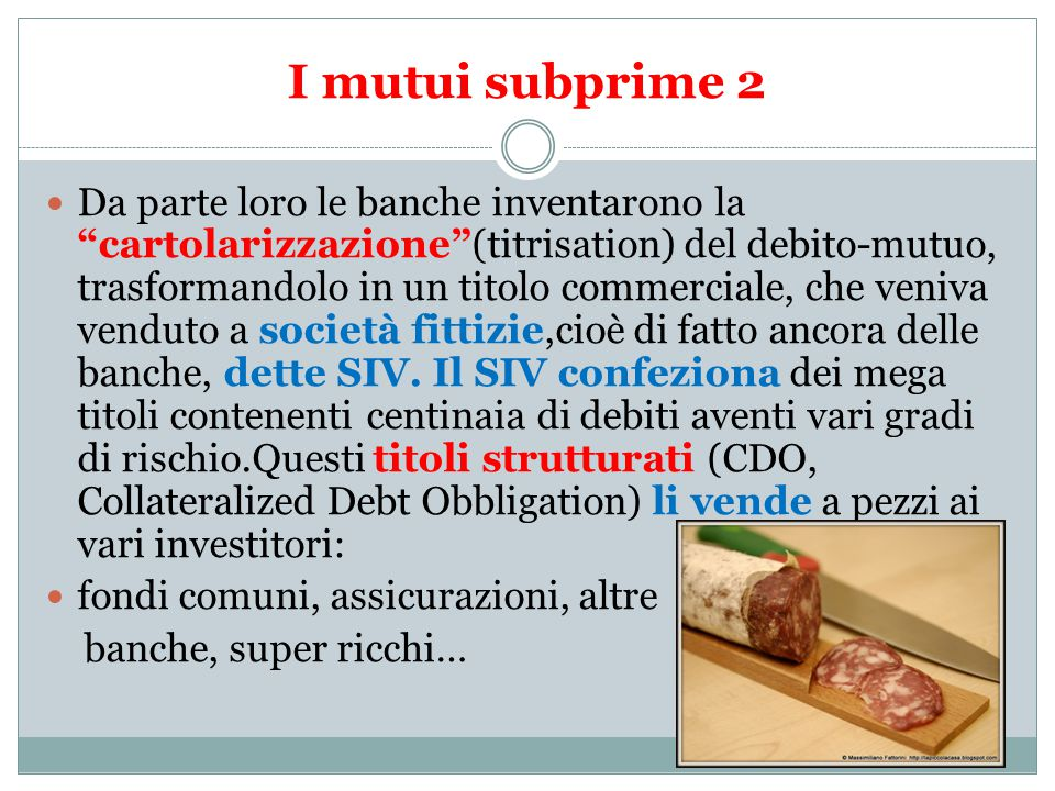 I mutui subprime 2 Da parte loro le banche inventarono la cartolarizzazione (titrisation) del debito-mutuo, trasformandolo in un titolo commerciale, che veniva venduto a società fittizie,cioè di fatto ancora delle banche, dette SIV.