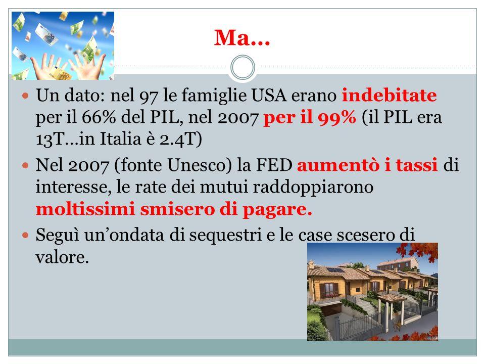 Ma… Un dato: nel 97 le famiglie USA erano indebitate per il 66% del PIL, nel 2007 per il 99% (il PIL era 13T…in Italia è 2.4T) Nel 2007 (fonte Unesco) la FED aumentò i tassi di interesse, le rate dei mutui raddoppiarono moltissimi smisero di pagare.