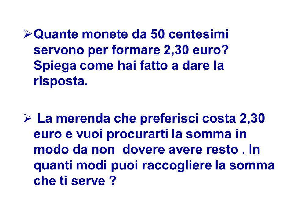  Quante monete da 50 centesimi servono per formare 2,30 euro? Spiega come hai fatto a dare la risposta.  La merenda che preferisci costa 2,30 euro e