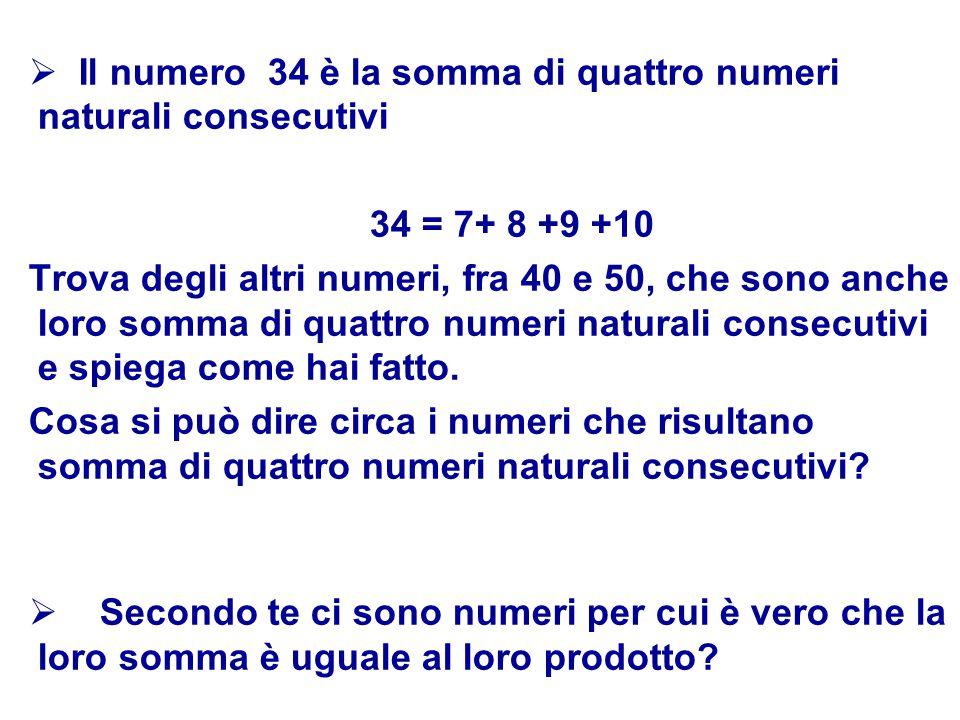 Il numero 34 è la somma di quattro numeri naturali consecutivi 34 = 7+ 8 +9 +10 Trova degli altri numeri, fra 40 e 50, che sono anche loro somma di
