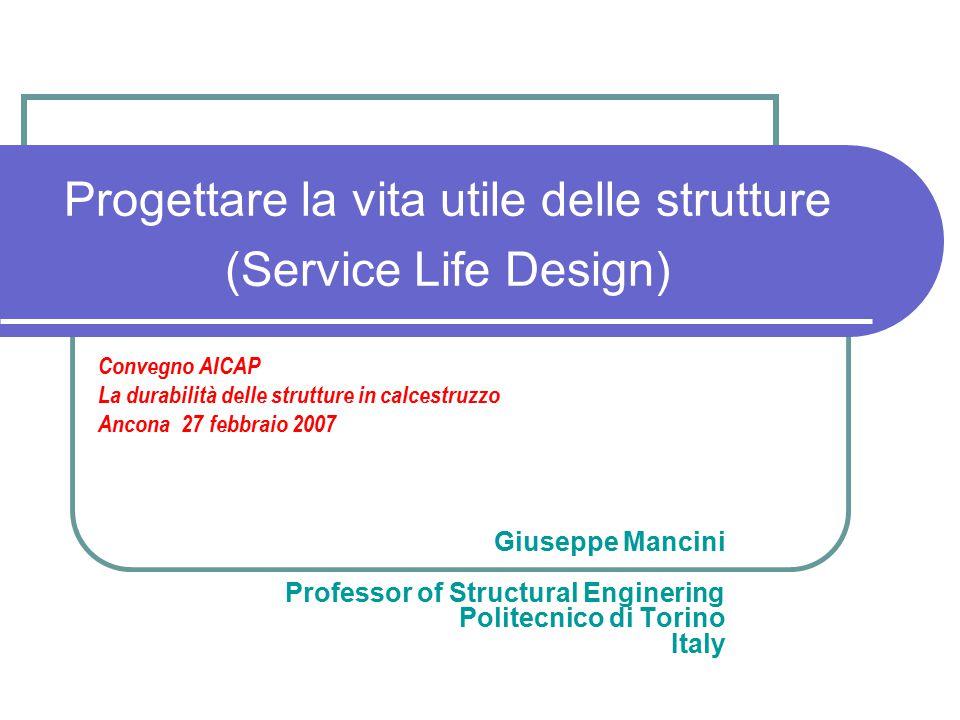 Progettare la vita utile delle strutture (Service Life Design) Giuseppe Mancini Professor of Structural Enginering Politecnico di Torino Italy Convegn