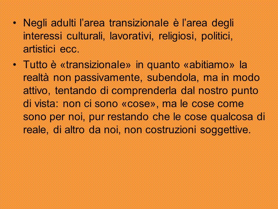 Negli adulti l'area transizionale è l'area degli interessi culturali, lavorativi, religiosi, politici, artistici ecc. Tutto è «transizionale» in quant