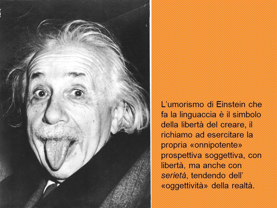 L'umorismo di Einstein che fa la linguaccia è il simbolo della libertà del creare, il richiamo ad esercitare la propria «onnipotente» prospettiva sogg