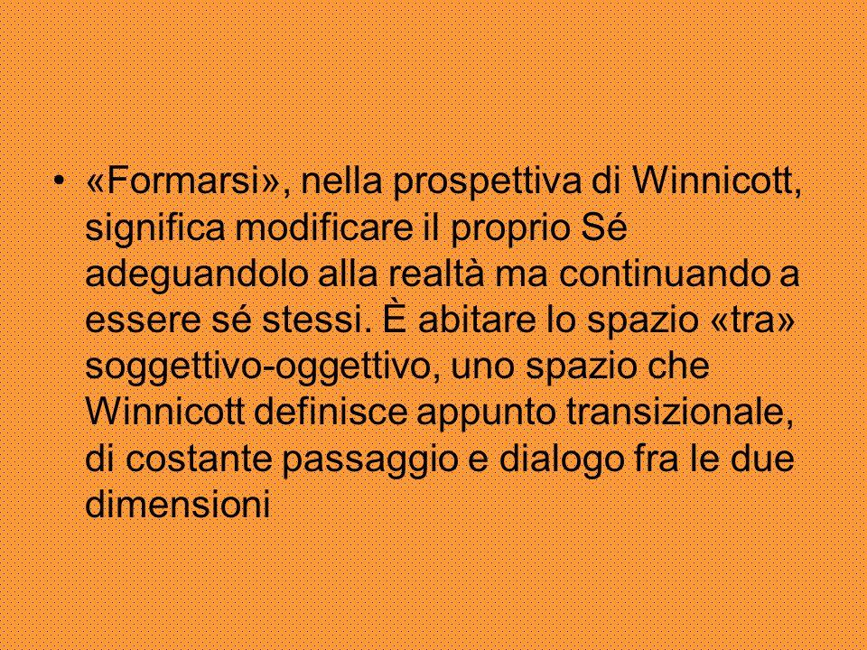 «Formarsi», nella prospettiva di Winnicott, significa modificare il proprio Sé adeguandolo alla realtà ma continuando a essere sé stessi. È abitare lo