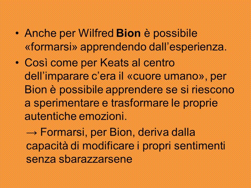 Anche per Wilfred Bion è possibile «formarsi» apprendendo dall'esperienza. Così come per Keats al centro dell'imparare c'era il «cuore umano», per Bio