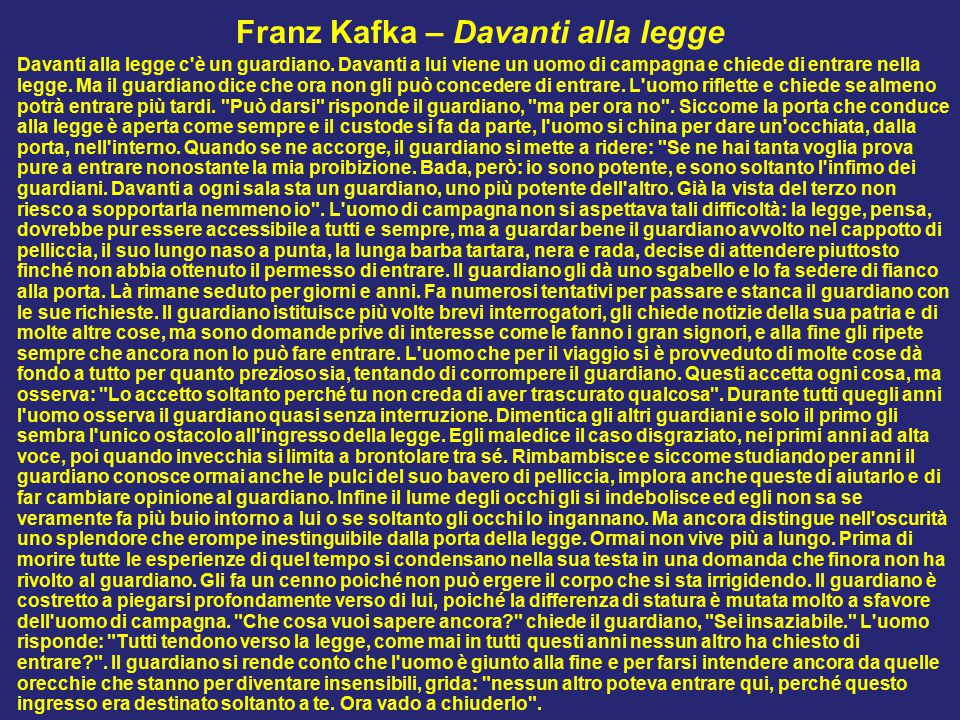 Franz Kafka – Davanti alla legge Davanti alla legge c'è un guardiano. Davanti a lui viene un uomo di campagna e chiede di entrare nella legge. Ma il g