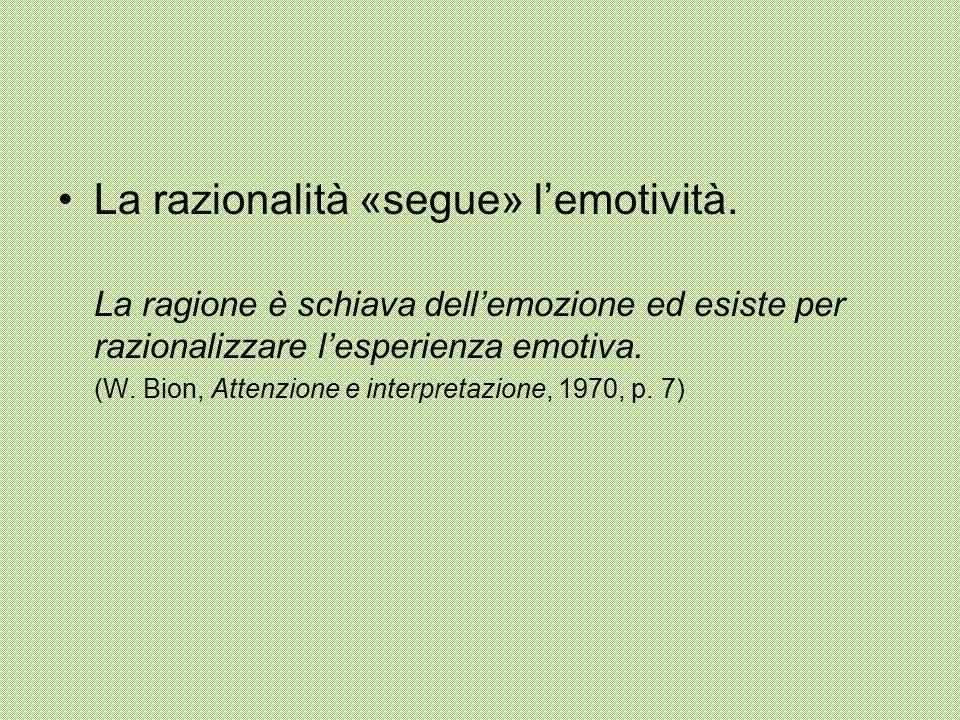 La razionalità «segue» l'emotività. La ragione è schiava dell'emozione ed esiste per razionalizzare l'esperienza emotiva. (W. Bion, Attenzione e inter