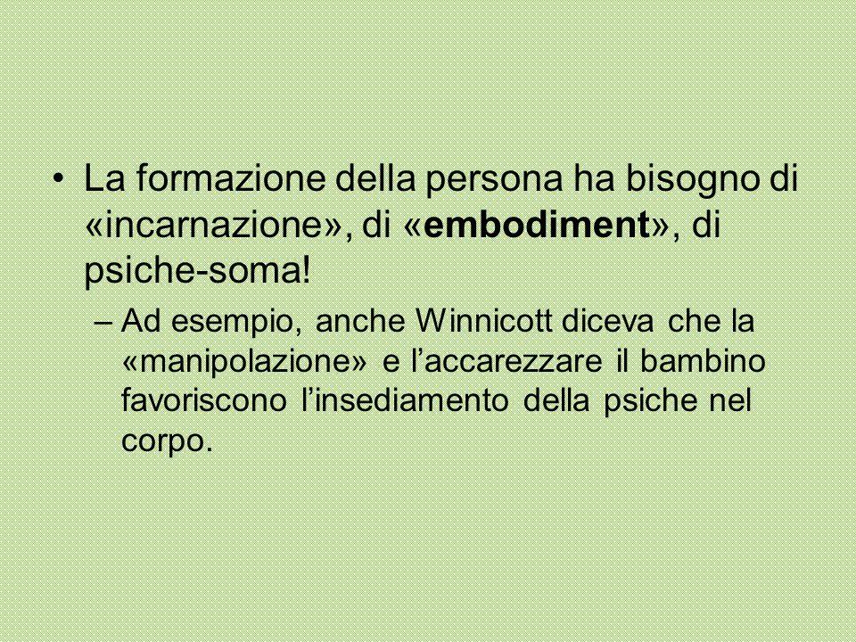 La formazione della persona ha bisogno di «incarnazione», di «embodiment», di psiche-soma! –Ad esempio, anche Winnicott diceva che la «manipolazione»