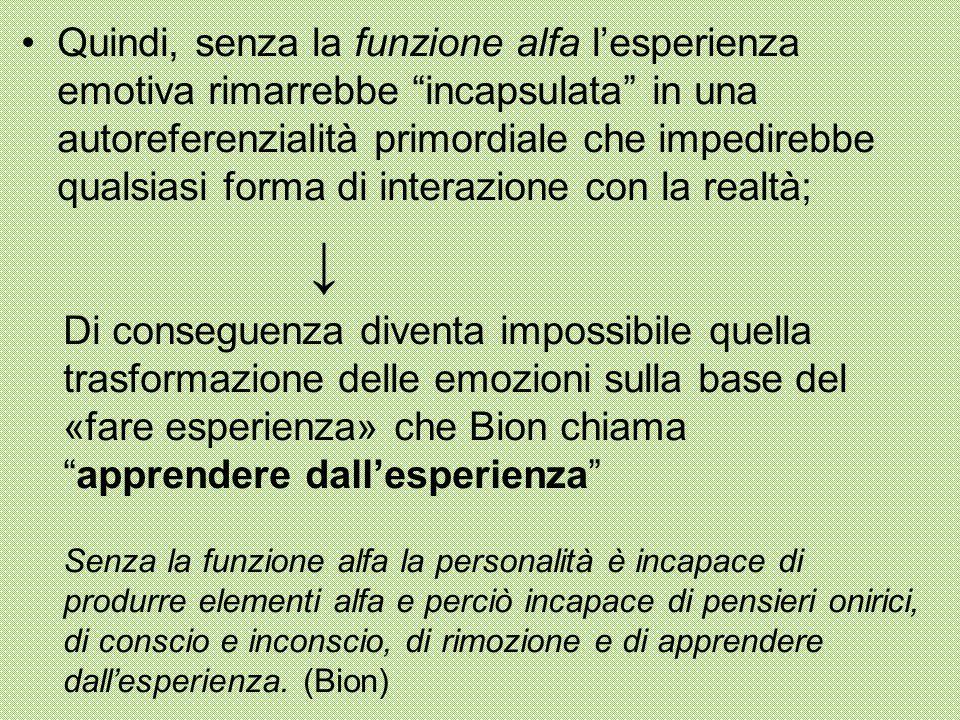 """Quindi, senza la funzione alfa l'esperienza emotiva rimarrebbe """"incapsulata"""" in una autoreferenzialità primordiale che impedirebbe qualsiasi forma di"""