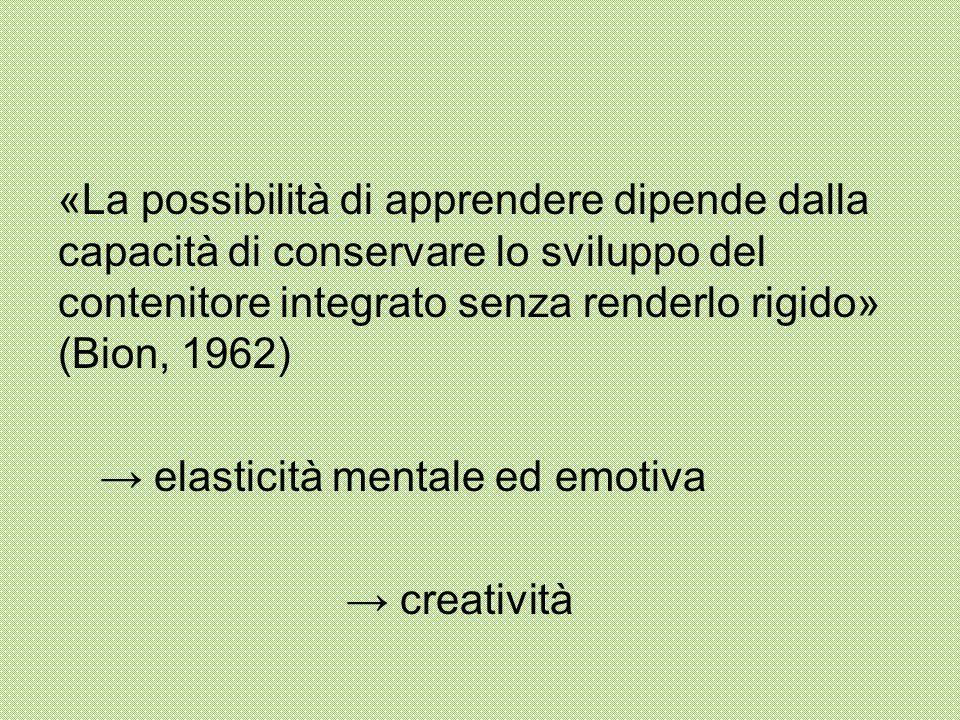 «La possibilità di apprendere dipende dalla capacità di conservare lo sviluppo del contenitore integrato senza renderlo rigido» (Bion, 1962) → elastic