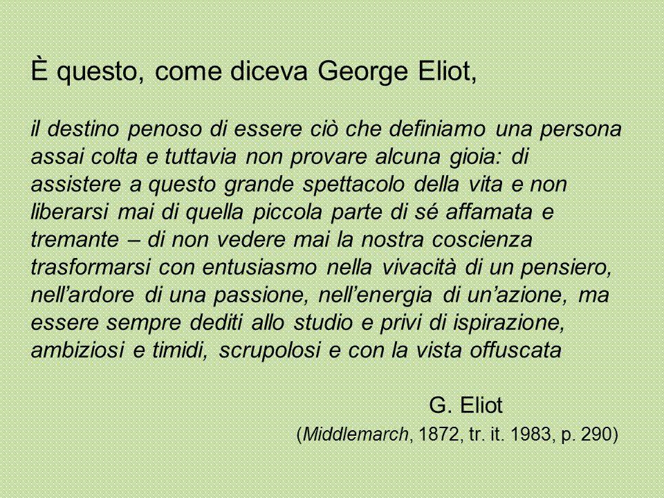 È questo, come diceva George Eliot, il destino penoso di essere ciò che definiamo una persona assai colta e tuttavia non provare alcuna gioia: di assi