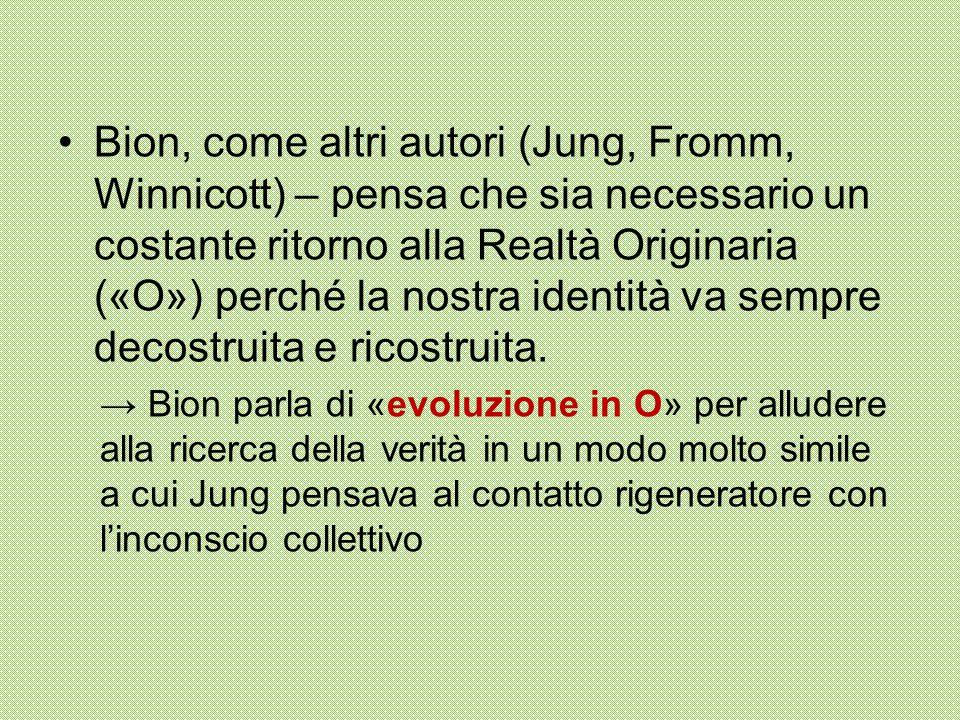 Bion, come altri autori (Jung, Fromm, Winnicott) – pensa che sia necessario un costante ritorno alla Realtà Originaria («O») perché la nostra identità