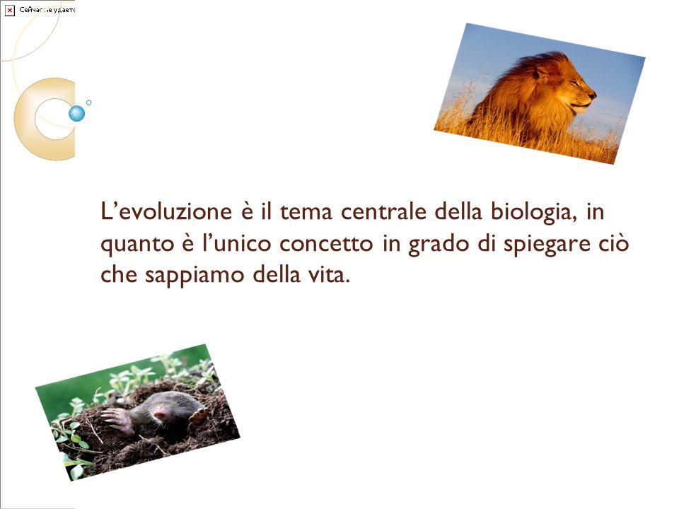 L'evoluzione è il tema centrale della biologia, in quanto è l'unico concetto in grado di spiegare ciò che sappiamo della vita.