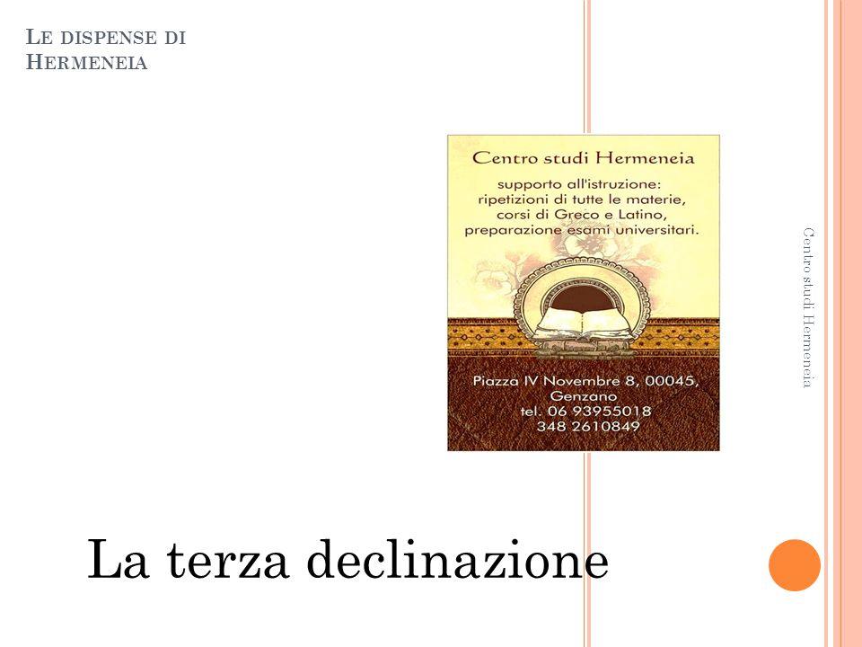 L E DISPENSE DI H ERMENEIA La terza declinazione 1 Centro studi Hermeneia