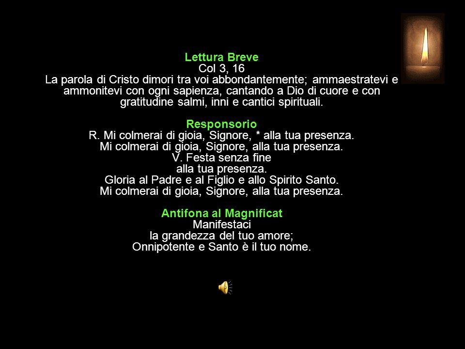 Lettura Breve Col 3, 16 La parola di Cristo dimori tra voi abbondantemente; ammaestratevi e ammonitevi con ogni sapienza, cantando a Dio di cuore e con gratitudine salmi, inni e cantici spirituali.