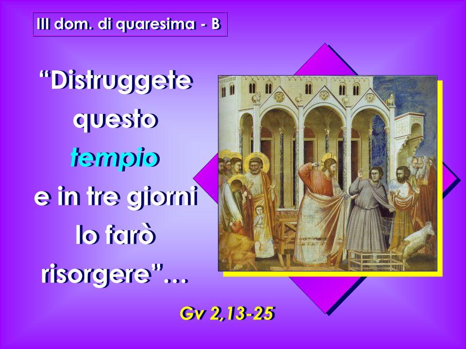 Gv 2,13-25 III dom. di quaresima - B Distruggete questo tempio e in tre giorni lo farò risorgere …