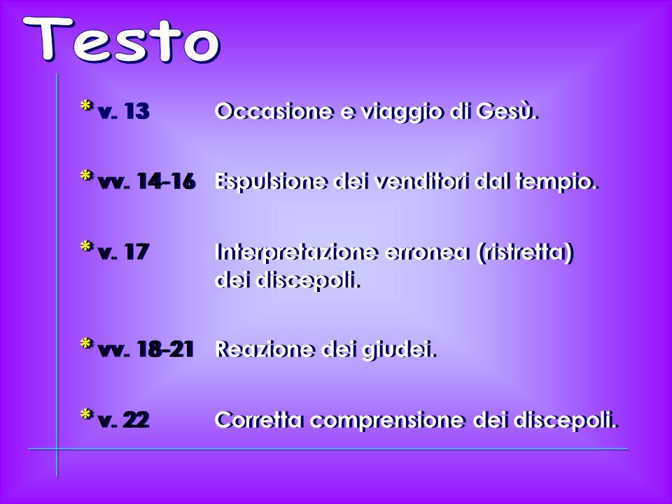 * * v. 13Occasione e viaggio di Gesù. * * vv. 14-16Espulsione dei venditori dal tempio.
