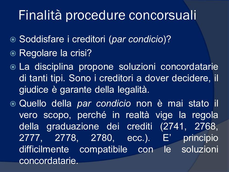 Finalità procedure concorsuali  Soddisfare i creditori (par condicio)?  Regolare la crisi?  La disciplina propone soluzioni concordatarie di tanti
