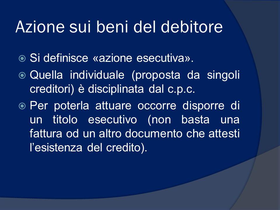 Azione sui beni del debitore  Si definisce «azione esecutiva».  Quella individuale (proposta da singoli creditori) è disciplinata dal c.p.c.  Per p