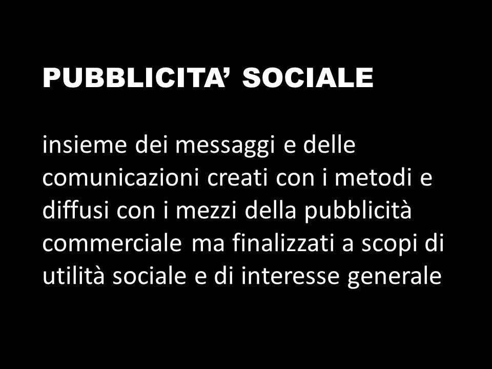 PUBBLICITA' SOCIALE insieme dei messaggi e delle comunicazioni creati con i metodi e diffusi con i mezzi della pubblicità commerciale ma finalizzati a