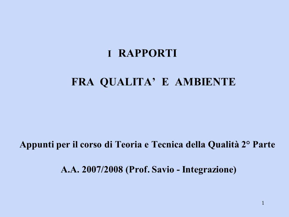 1 I RAPPORTI FRA QUALITA' E AMBIENTE Appunti per il corso di Teoria e Tecnica della Qualità 2° Parte A.A. 2007/2008 (Prof. Savio - Integrazione)