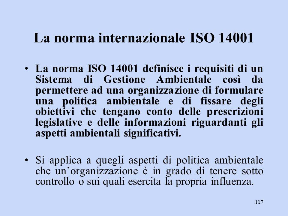 117 La norma internazionale ISO 14001 La norma ISO 14001 definisce i requisiti di un Sistema di Gestione Ambientale così da permettere ad una organizz