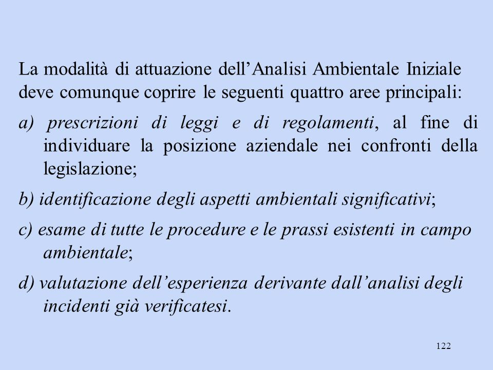 122 La modalità di attuazione dell'Analisi Ambientale Iniziale deve comunque coprire le seguenti quattro aree principali: a) prescrizioni di leggi e d